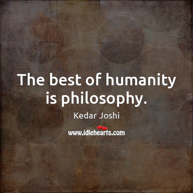 The best of humanity is philosophy. Kedar Joshi Picture Quote