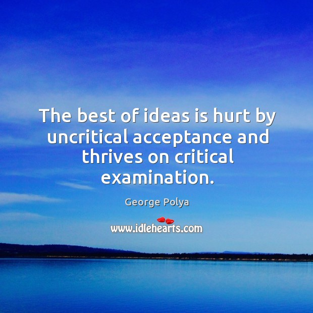 The best of ideas is hurt by uncritical acceptance and thrives on critical examination. Image