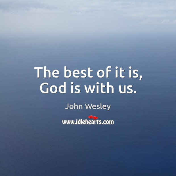 The best of it is, God is with us. John Wesley Picture Quote