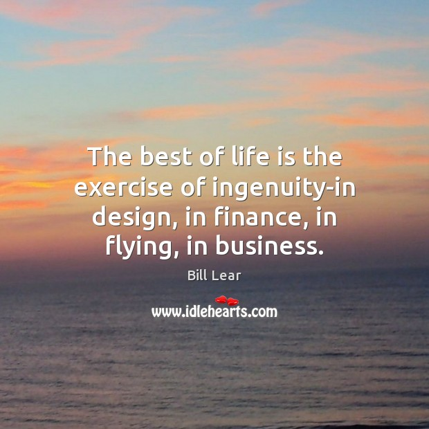 Image, The best of life is the exercise of ingenuity-in design, in finance,
