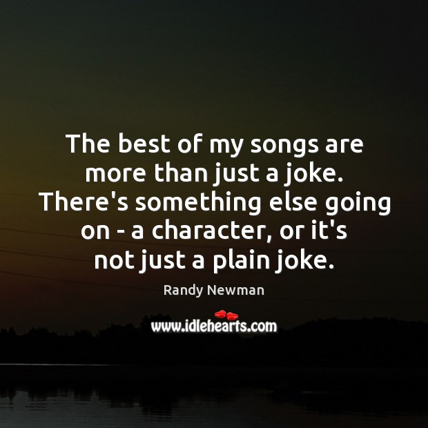 The best of my songs are more than just a joke. There's Randy Newman Picture Quote