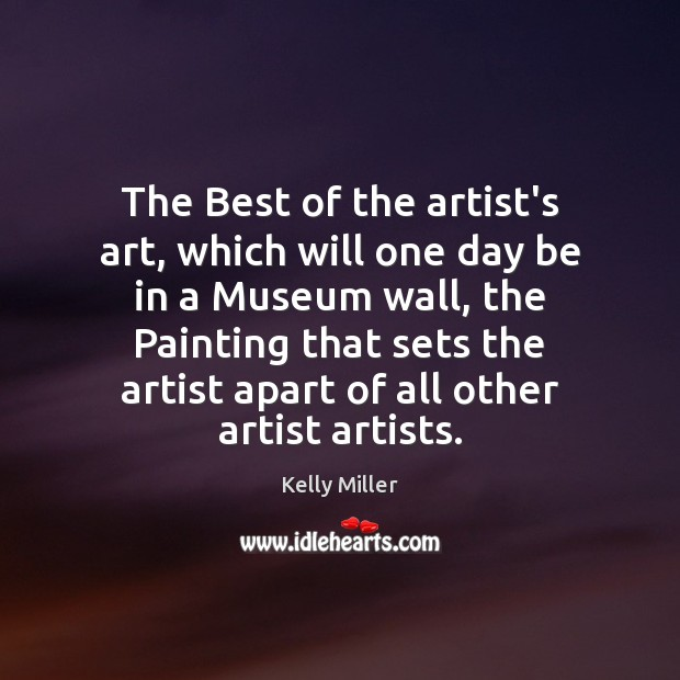 The Best of the artist's art, which will one day be in Kelly Miller Picture Quote
