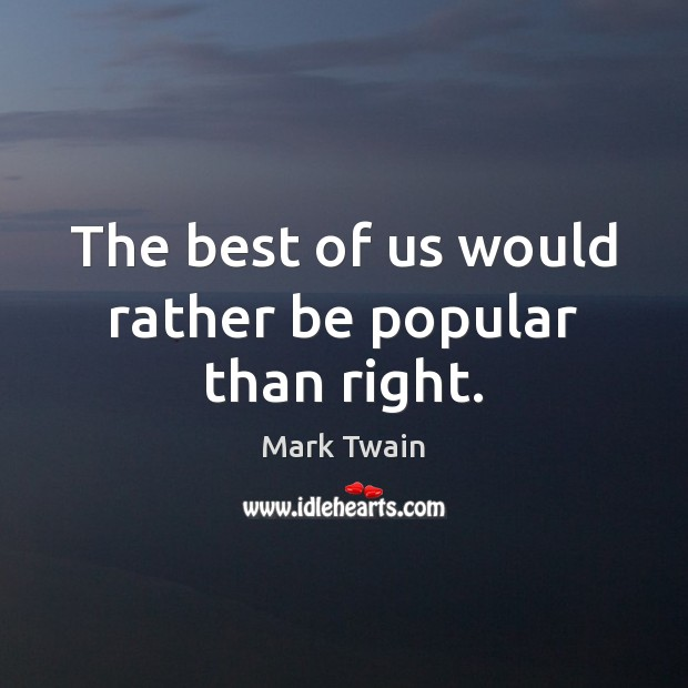 The best of us would rather be popular than right. Image