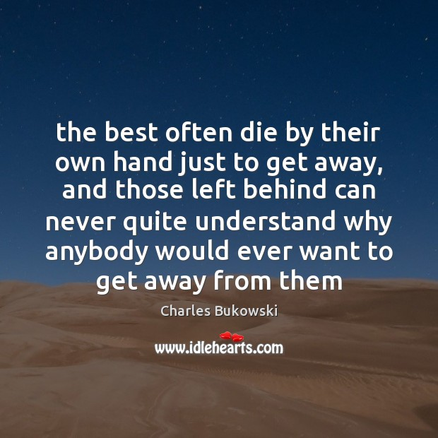 The best often die by their own hand just to get away, Charles Bukowski Picture Quote