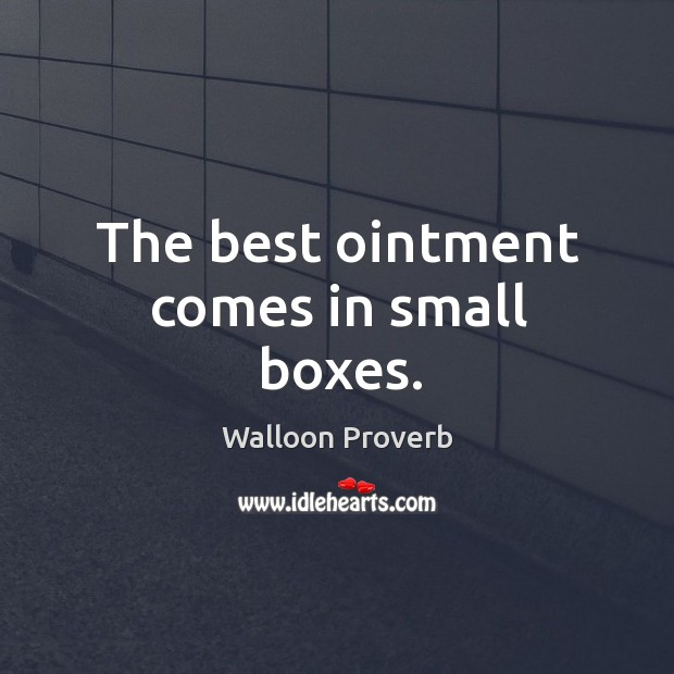 The best ointment comes in small boxes. Walloon Proverbs Image
