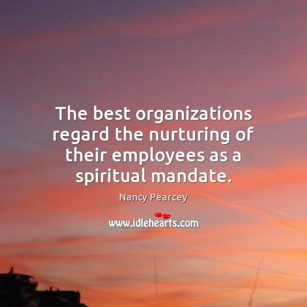 The best organizations regard the nurturing of their employees as a spiritual mandate. Image