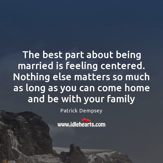 The best part about being married is feeling centered. Nothing else matters Patrick Dempsey Picture Quote