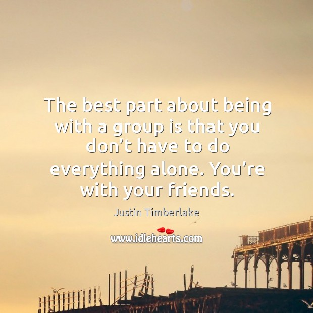 The best part about being with a group is that you don't have to do everything alone. You're with your friends. Image