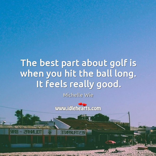 The best part about golf is when you hit the ball long. It feels really good. Image