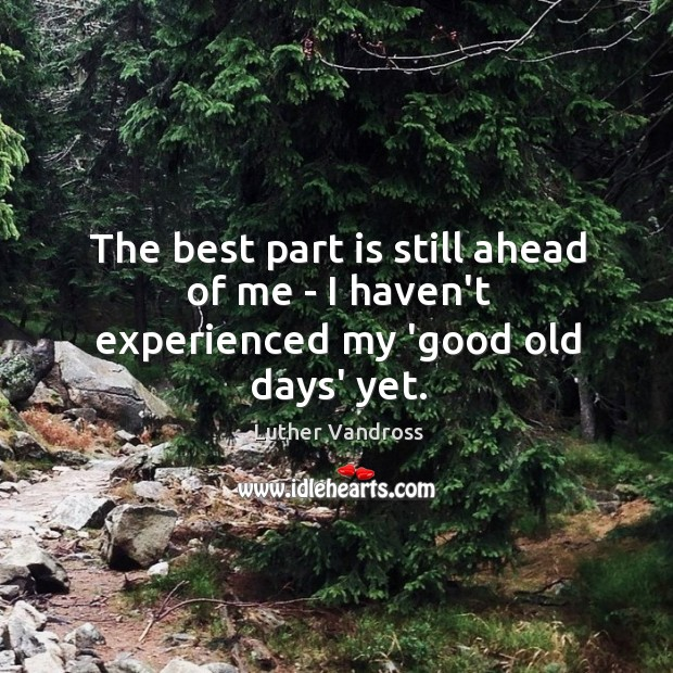 The best part is still ahead of me – I haven't experienced my 'good old days' yet. Luther Vandross Picture Quote