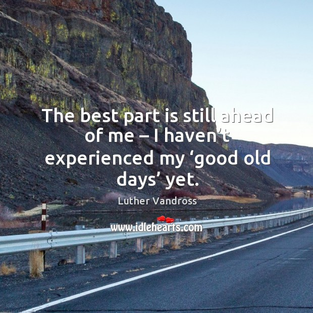 The best part is still ahead of me – I haven't experienced my 'good old days' yet. Image