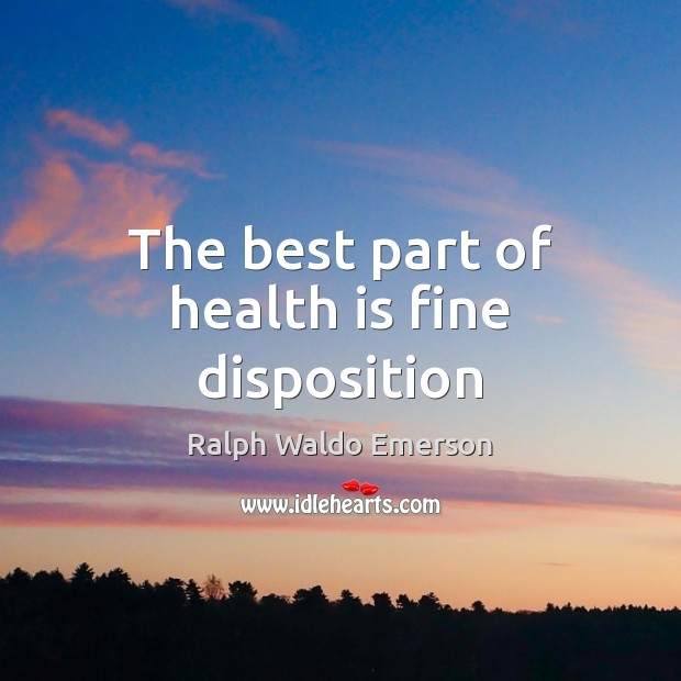 The best part of health is fine disposition Ralph Waldo Emerson Picture Quote