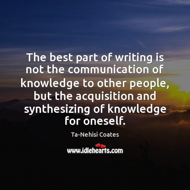 The best part of writing is not the communication of knowledge to Ta-Nehisi Coates Picture Quote