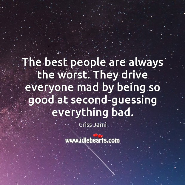 The best people are always the worst. They drive everyone mad by Image