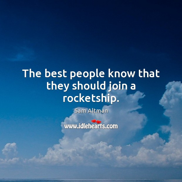 The best people know that they should join a rocketship. Sam Altman Picture Quote