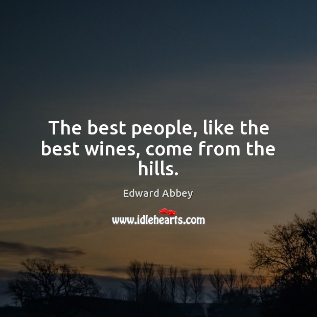 The best people, like the best wines, come from the hills. Edward Abbey Picture Quote
