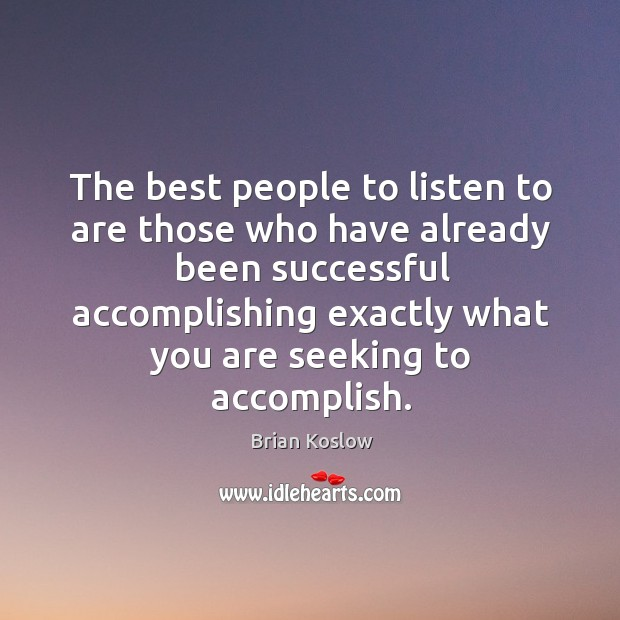 Image, The best people to listen to are those who have already been successful accomplishing exactly what you are seeking to accomplish.
