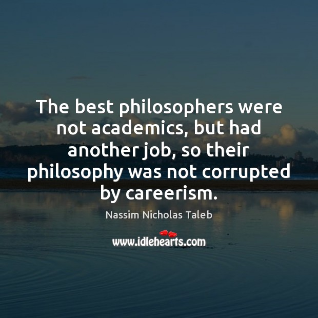 The best philosophers were not academics, but had another job, so their Nassim Nicholas Taleb Picture Quote