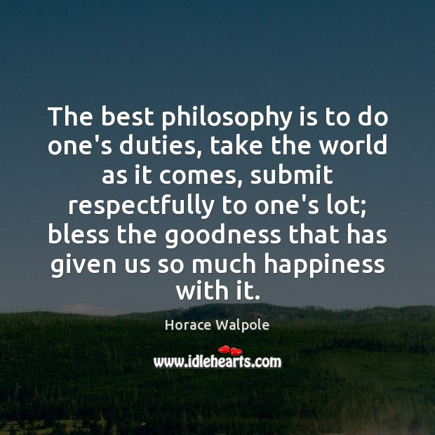 The best philosophy is to do one's duties, take the world as Horace Walpole Picture Quote