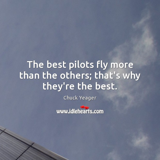 The best pilots fly more than the others; that's why they're the best. Chuck Yeager Picture Quote