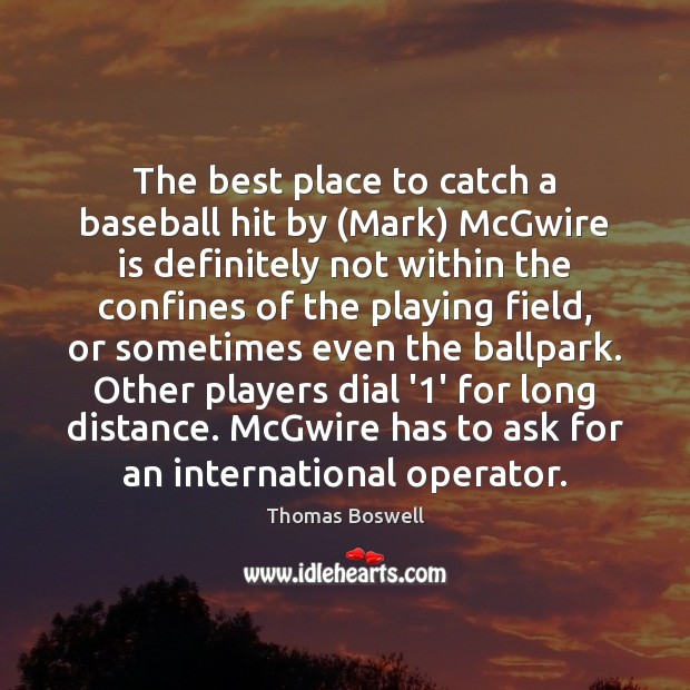The best place to catch a baseball hit by (Mark) McGwire is Thomas Boswell Picture Quote