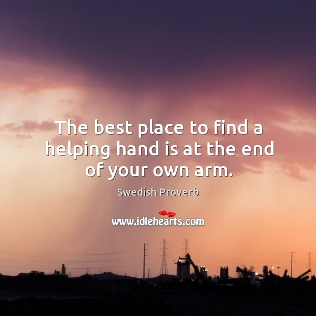 The best place to find a helping hand is at the end of your own arm. Swedish Proverbs Image