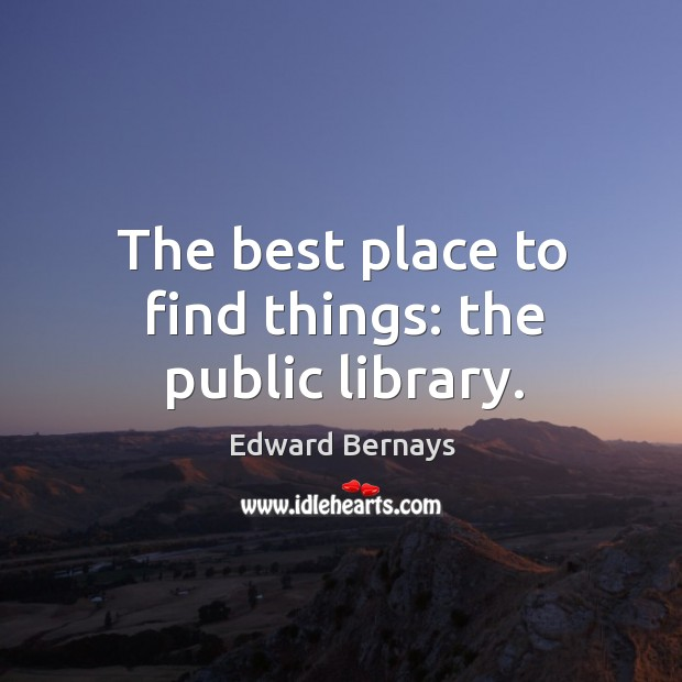 The best place to find things: the public library. Edward Bernays Picture Quote