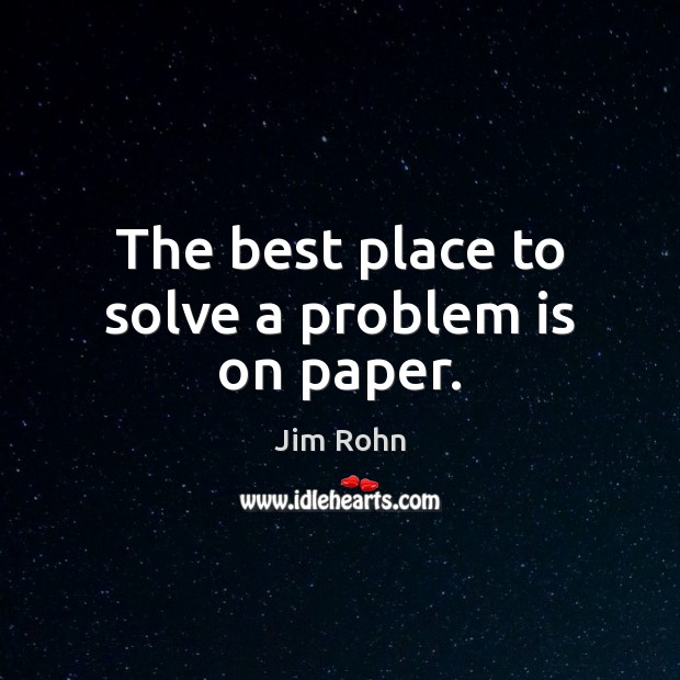 The best place to solve a problem is on paper. Jim Rohn Picture Quote