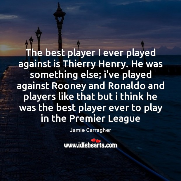 Image, The best player I ever played against is Thierry Henry. He was