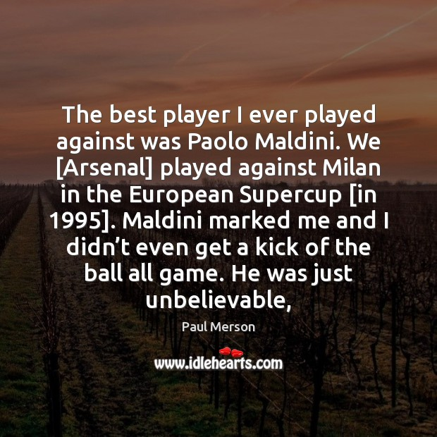 The best player I ever played against was Paolo Maldini. We [Arsenal] Image