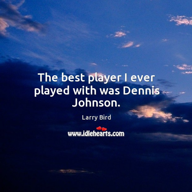 The best player I ever played with was dennis johnson. Larry Bird Picture Quote