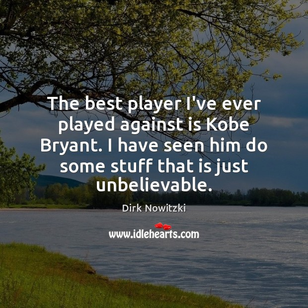 The best player I've ever played against is Kobe Bryant. I have Image