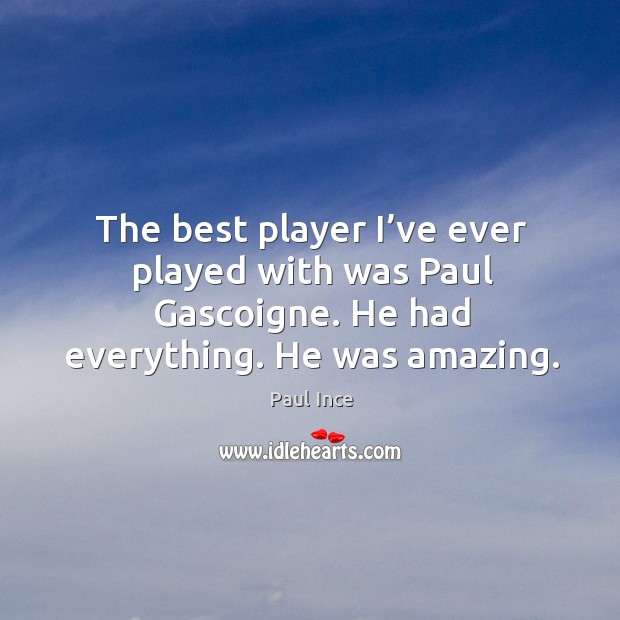 The best player I've ever played with was paul gascoigne. He had everything. He was amazing. Image
