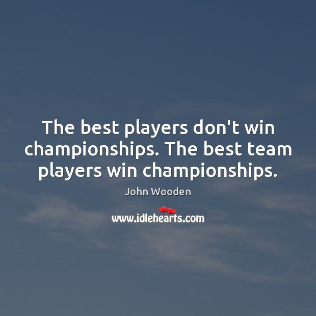 The best players don't win championships. The best team players win championships. John Wooden Picture Quote