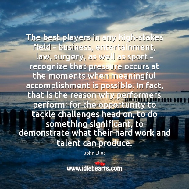 The best players in any high-stakes field – business, entertainment, law, surgery, John Eliot Picture Quote