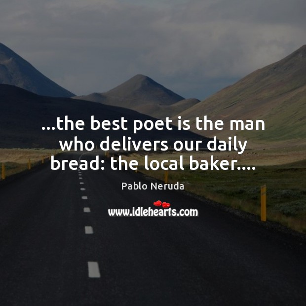 Image, …the best poet is the man who delivers our daily bread: the local baker….