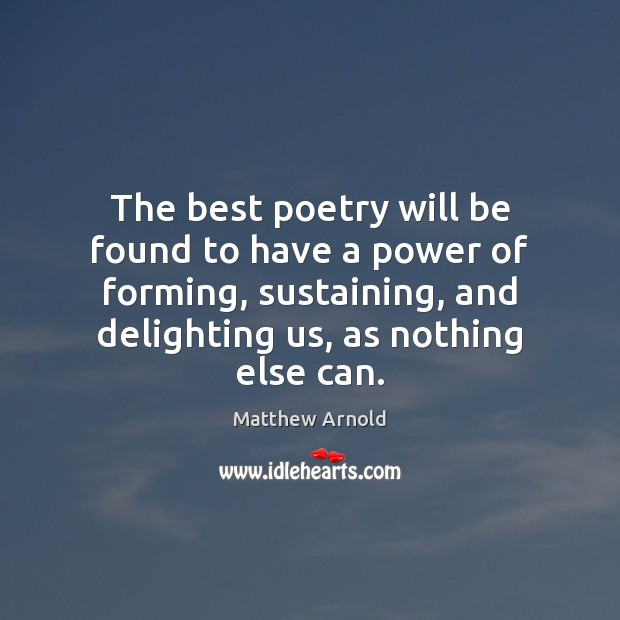 The best poetry will be found to have a power of forming, Matthew Arnold Picture Quote