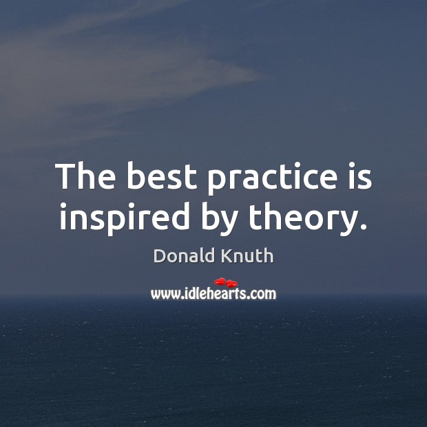 The best practice is inspired by theory. Donald Knuth Picture Quote