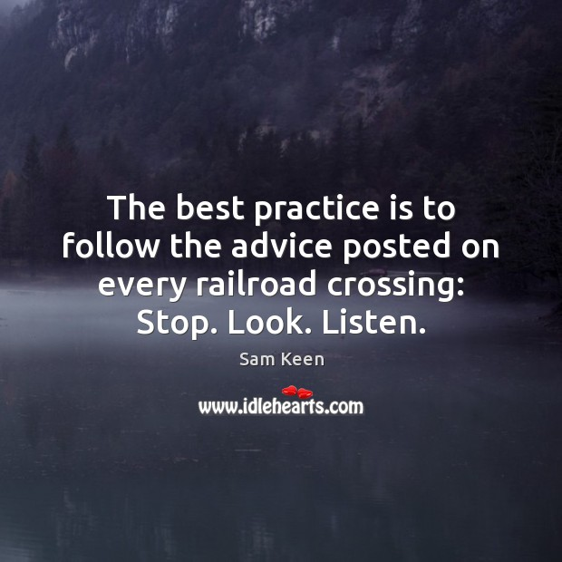 The best practice is to follow the advice posted on every railroad Sam Keen Picture Quote