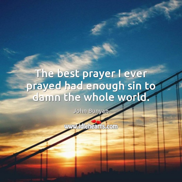 The best prayer I ever prayed had enough sin to damn the whole world. John Bunyan Picture Quote