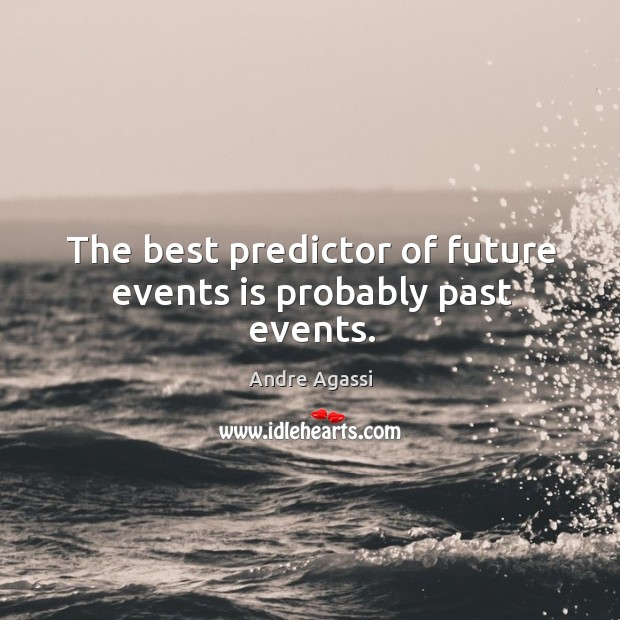 Image, The best predictor of future events is probably past events.