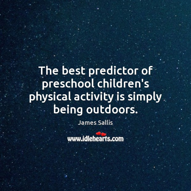 The best predictor of preschool children's physical activity is simply being outdoors. James Sallis Picture Quote