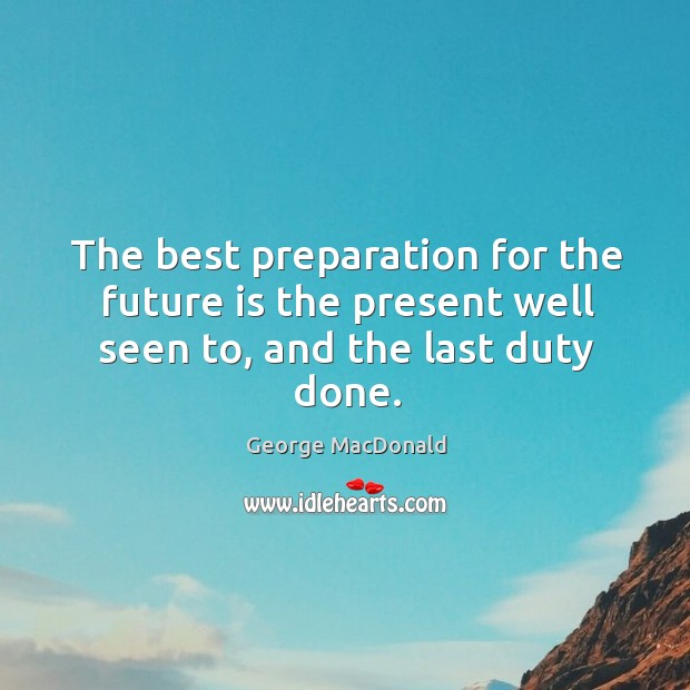 Image, The best preparation for the future is the present well seen to, and the last duty done.