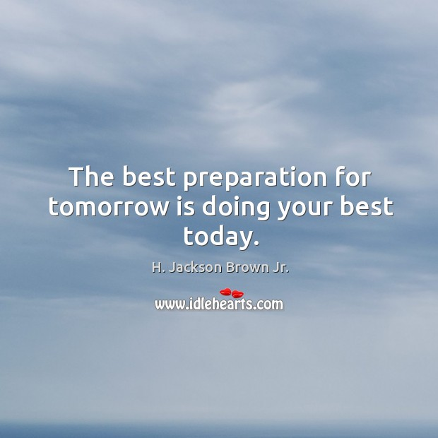 Image, The best preparation for tomorrow is doing your best today.