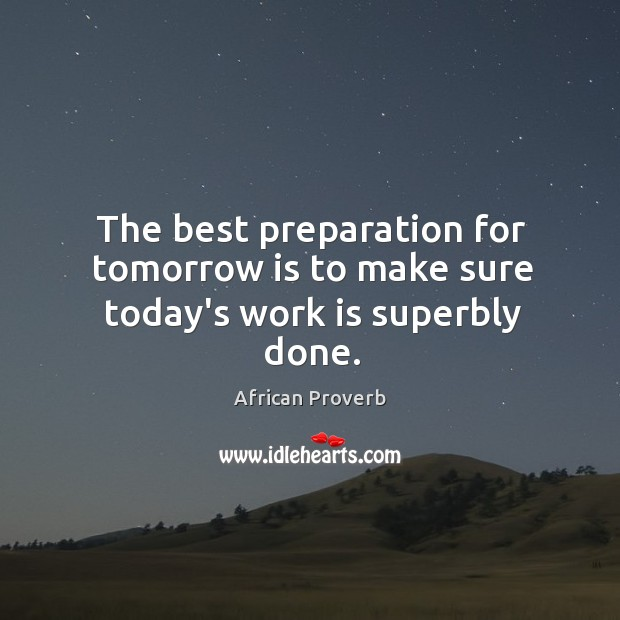 Image, The best preparation for tomorrow is to make sure today's work is superbly done.