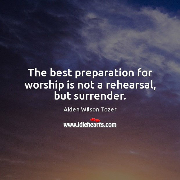 The best preparation for worship is not a rehearsal, but surrender. Worship Quotes Image