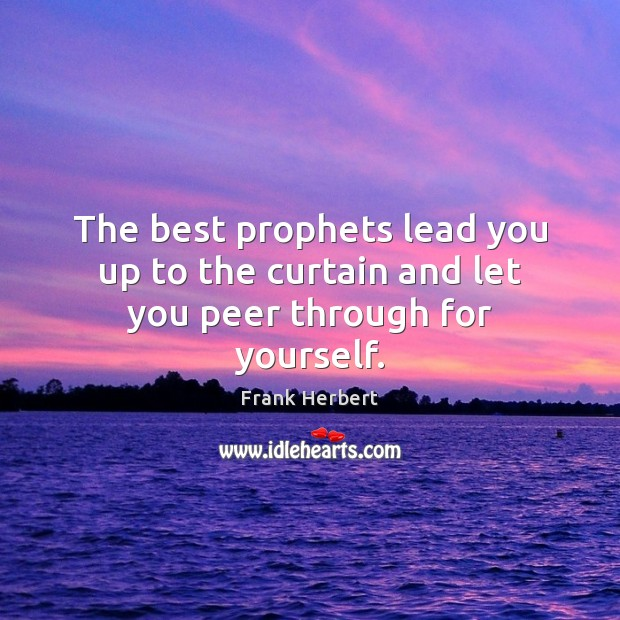 The best prophets lead you up to the curtain and let you peer through for yourself. Frank Herbert Picture Quote