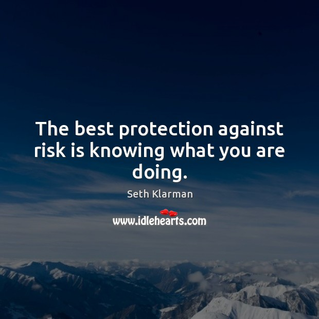The best protection against risk is knowing what you are doing. Seth Klarman Picture Quote