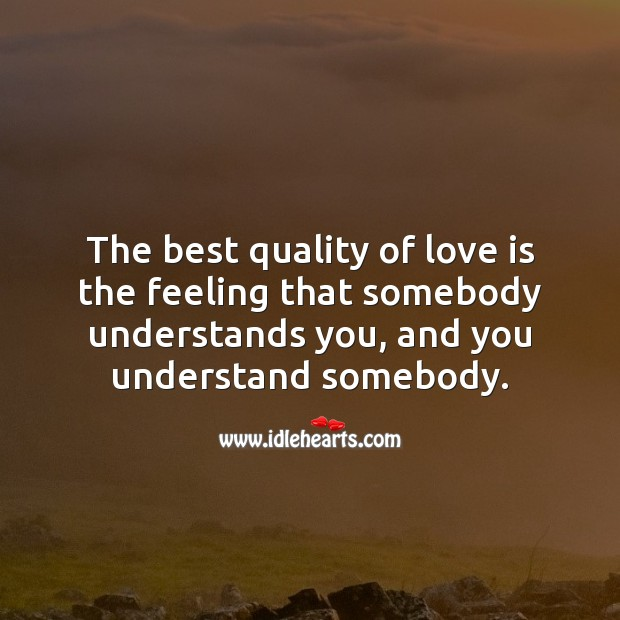 The best quality of love is the feeling that somebody understands you. Real Love Quotes Image