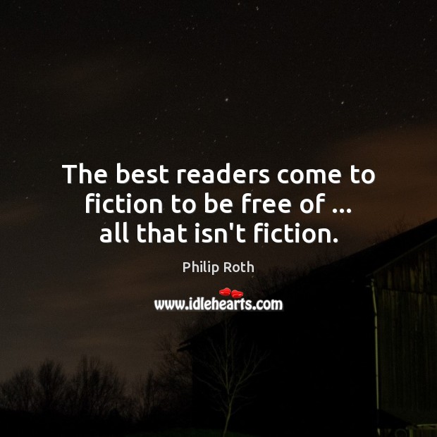 The best readers come to fiction to be free of … all that isn't fiction. Philip Roth Picture Quote